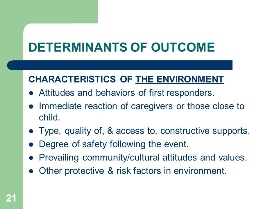 21 DETERMINANTS OF OUTCOME CHARACTERISTICS OF THE ENVIRONMENT Attitudes and behaviors of first responders. Immediate reaction of caregivers or those c