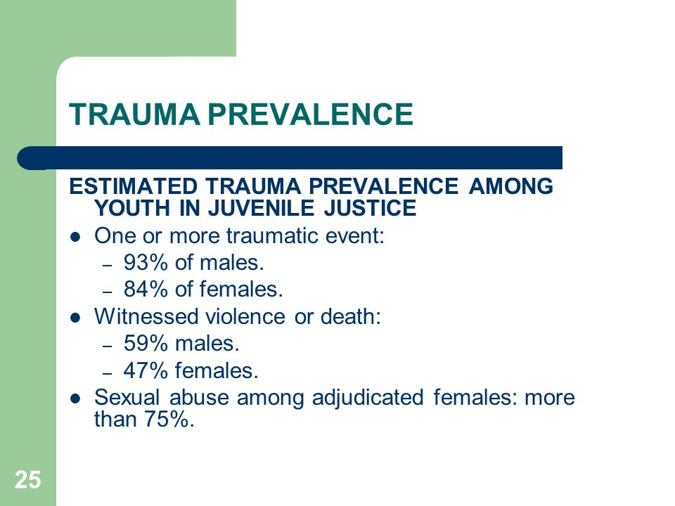 25 TRAUMA PREVALENCE ESTIMATED TRAUMA PREVALENCE AMONG YOUTH IN JUVENILE JUSTICE One or more traumatic event: – 93% of males. – 84% of females. Witnes