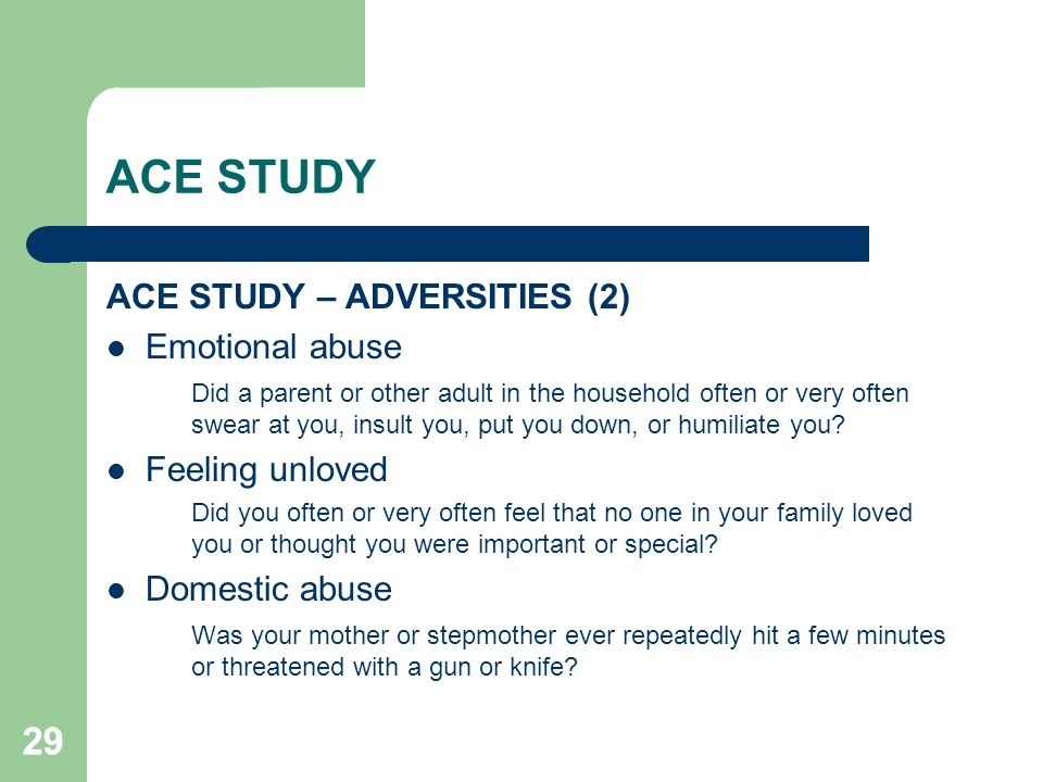 29 ACE STUDY ACE STUDY – ADVERSITIES (2) Emotional abuse Did a parent or other adult in the household often or very often swear at you, insult you, pu