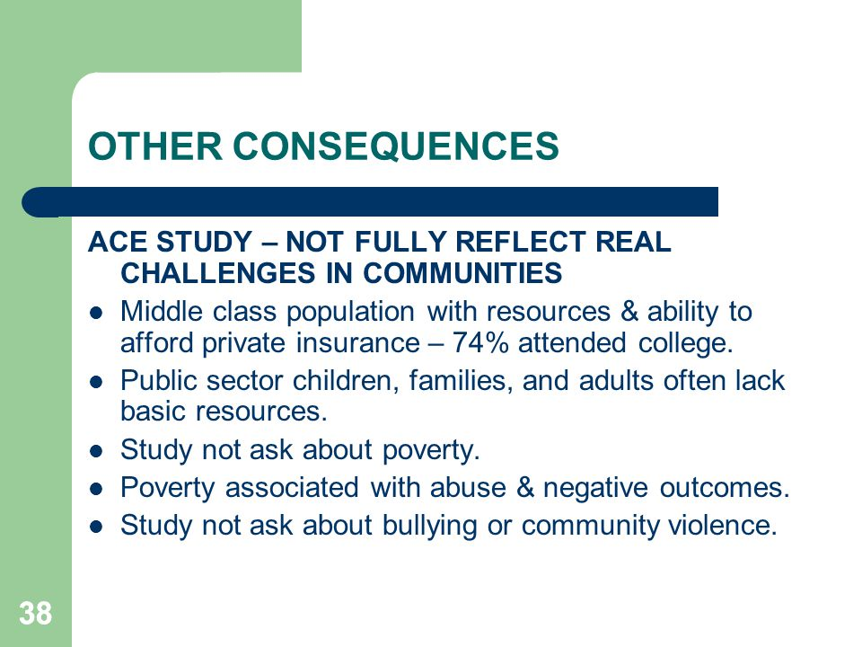 38 OTHER CONSEQUENCES ACE STUDY – NOT FULLY REFLECT REAL CHALLENGES IN COMMUNITIES Middle class population with resources & ability to afford private
