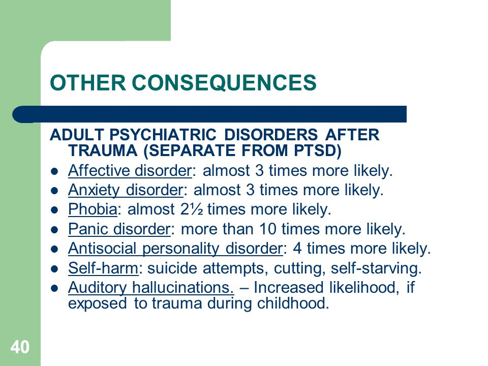 40 OTHER CONSEQUENCES ADULT PSYCHIATRIC DISORDERS AFTER TRAUMA (SEPARATE FROM PTSD) Affective disorder: almost 3 times more likely. Anxiety disorder: