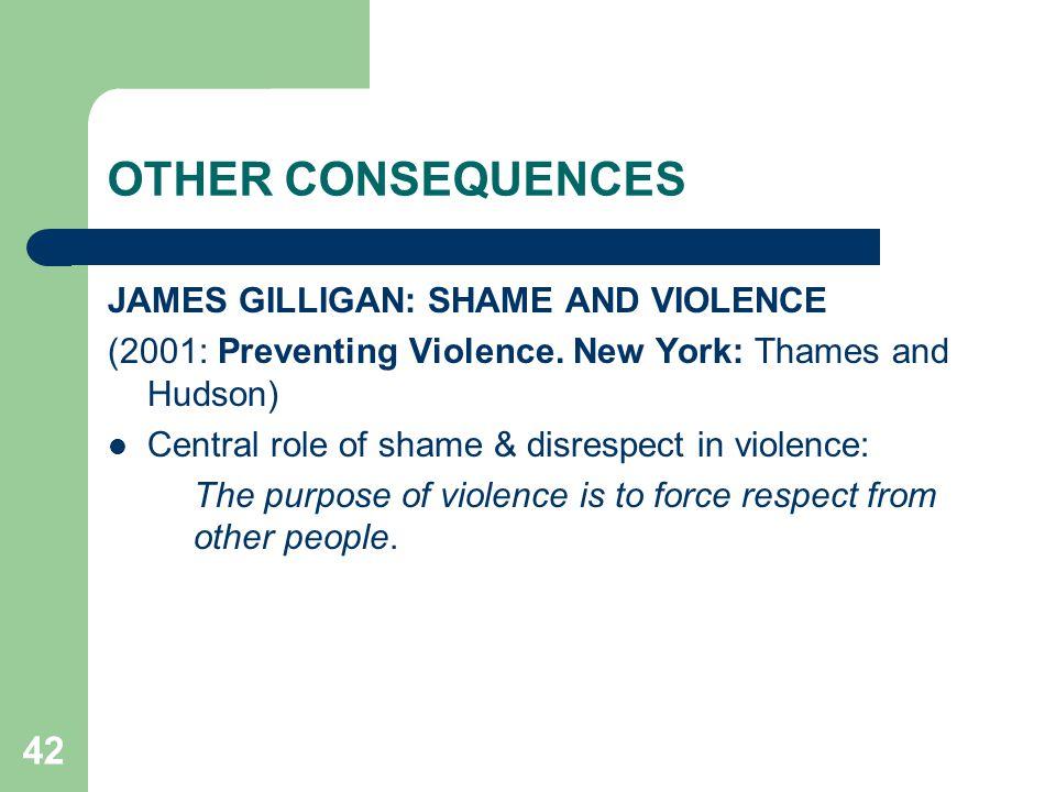 42 OTHER CONSEQUENCES JAMES GILLIGAN: SHAME AND VIOLENCE (2001: Preventing Violence. New York: Thames and Hudson) Central role of shame & disrespect i