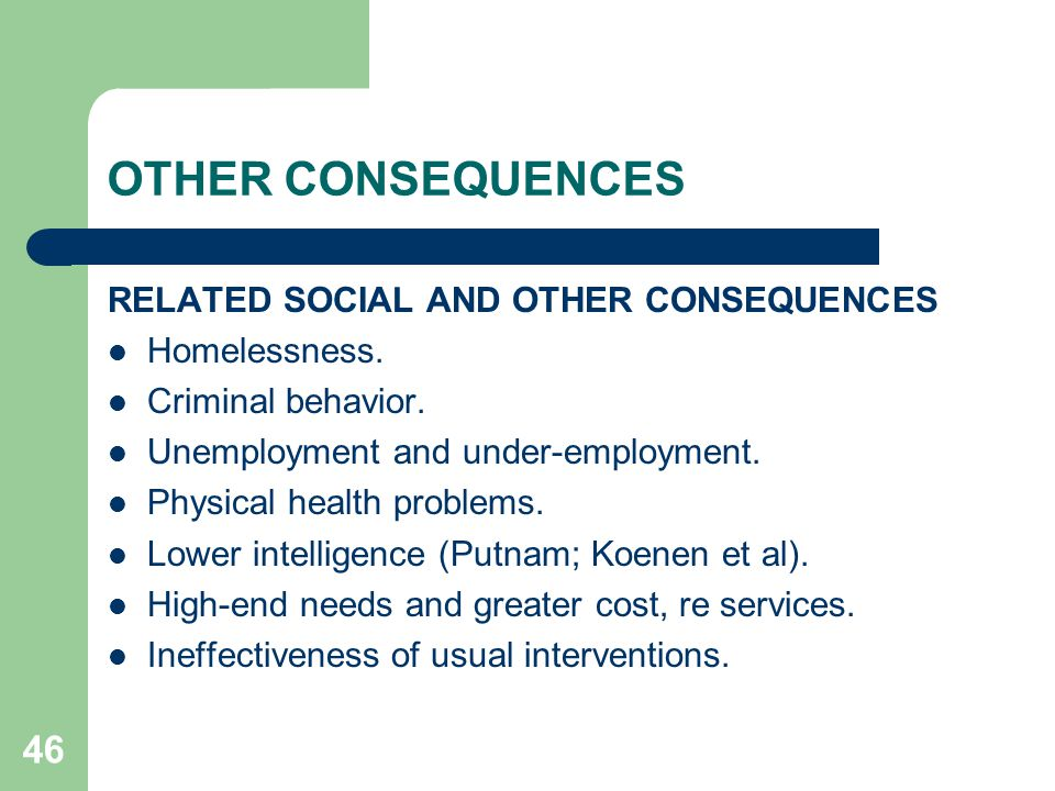 46 OTHER CONSEQUENCES RELATED SOCIAL AND OTHER CONSEQUENCES Homelessness. Criminal behavior. Unemployment and under-employment. Physical health proble