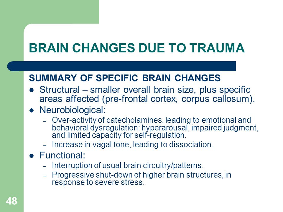 48 BRAIN CHANGES DUE TO TRAUMA SUMMARY OF SPECIFIC BRAIN CHANGES Structural – smaller overall brain size, plus specific areas affected (pre-frontal co