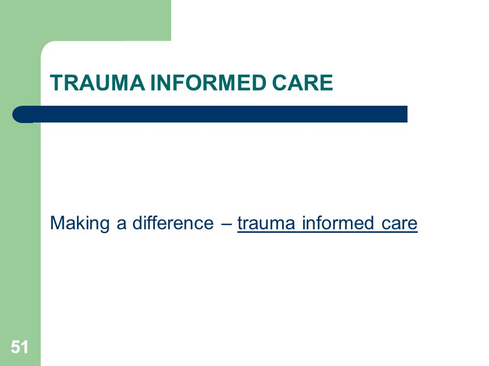 51 TRAUMA INFORMED CARE Making a difference – trauma informed care