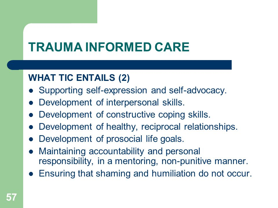 57 TRAUMA INFORMED CARE WHAT TIC ENTAILS (2) Supporting self-expression and self-advocacy. Development of interpersonal skills. Development of constru