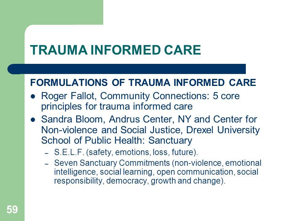 59 TRAUMA INFORMED CARE FORMULATIONS OF TRAUMA INFORMED CARE Roger Fallot, Community Connections: 5 core principles for trauma informed care Sandra Bl