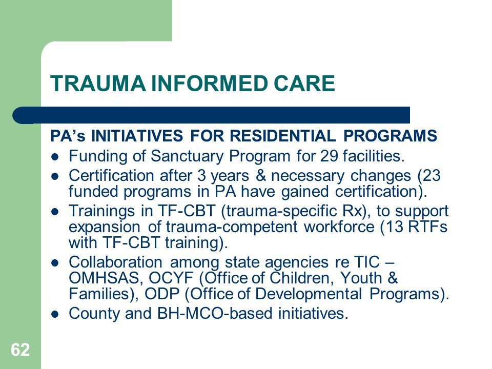 62 TRAUMA INFORMED CARE PA's INITIATIVES FOR RESIDENTIAL PROGRAMS Funding of Sanctuary Program for 29 facilities. Certification after 3 years & necess