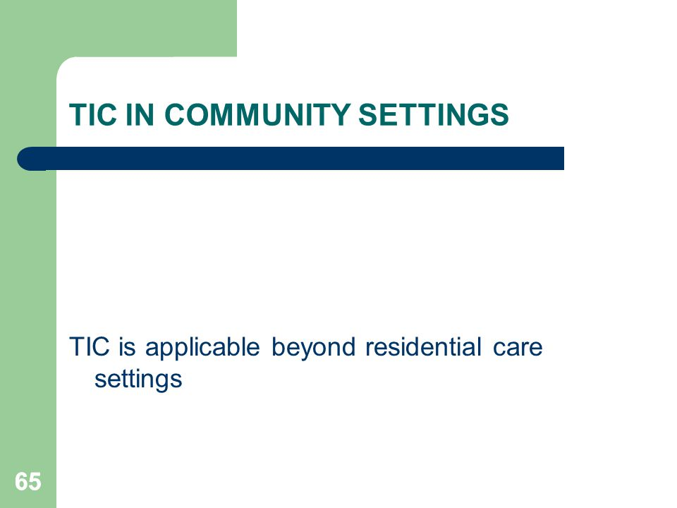 65 TIC IN COMMUNITY SETTINGS TIC is applicable beyond residential care settings