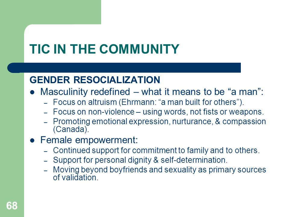 """68 TIC IN THE COMMUNITY GENDER RESOCIALIZATION Masculinity redefined – what it means to be """"a man"""": – Focus on altruism (Ehrmann: """"a man built for oth"""
