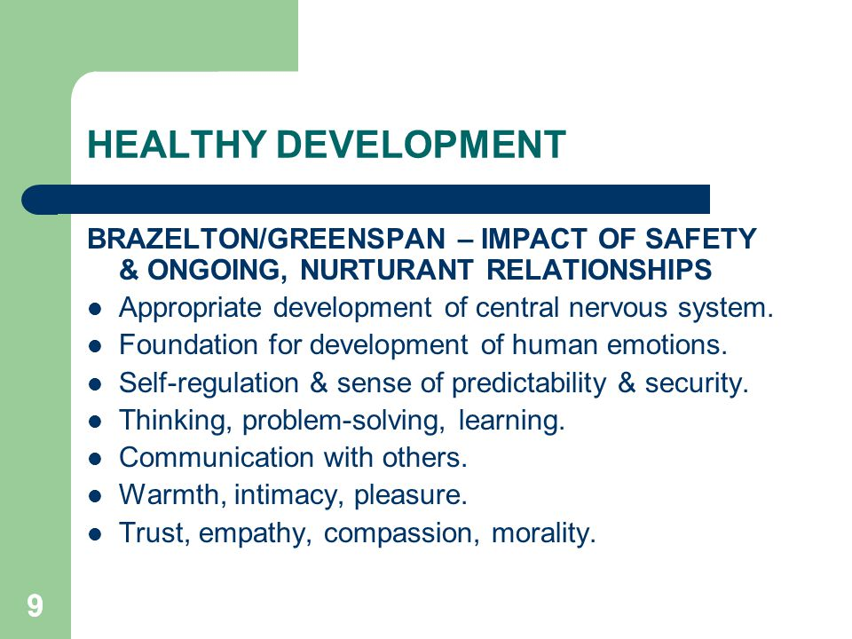 99 HEALTHY DEVELOPMENT BRAZELTON/GREENSPAN – IMPACT OF SAFETY & ONGOING, NURTURANT RELATIONSHIPS Appropriate development of central nervous system. Fo