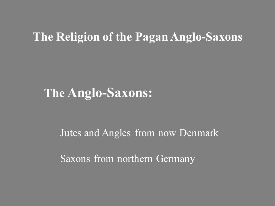 The Religion of the Pagan Anglo-Saxons The Anglo-Saxons: Jutes and Angles from now Denmark Saxons from northern Germany