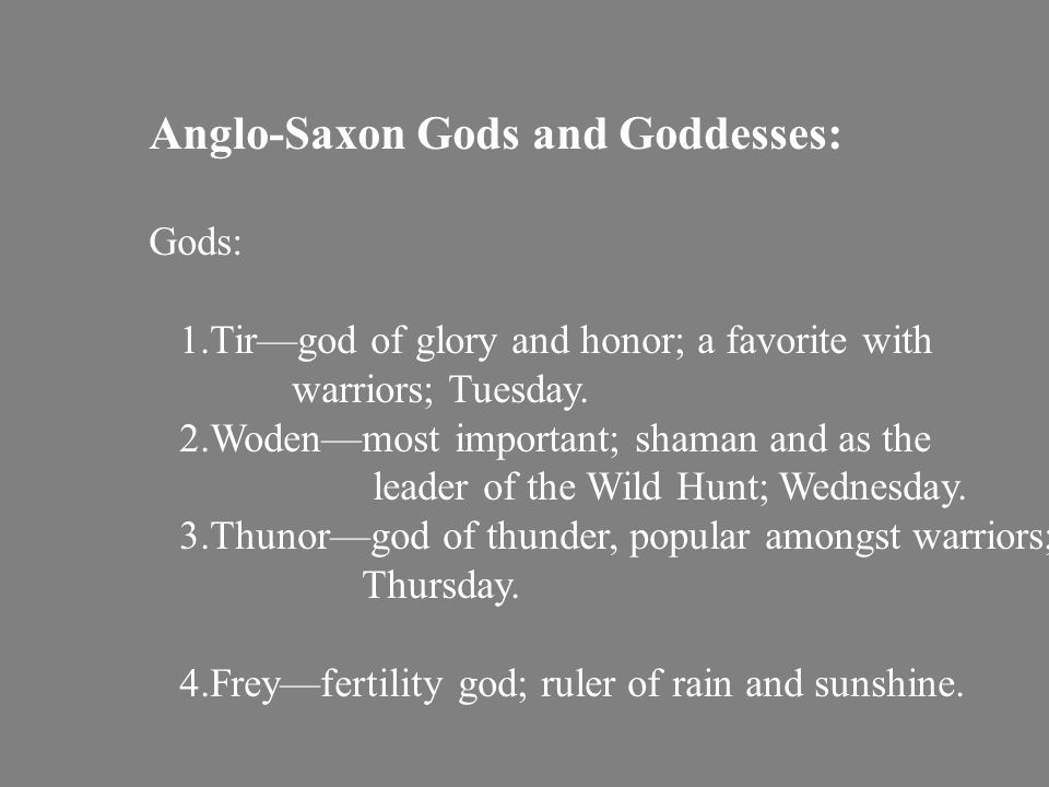 Anglo-Saxon Gods and Goddesses: Gods: 1.Tir—god of glory and honor; a favorite with warriors; Tuesday.