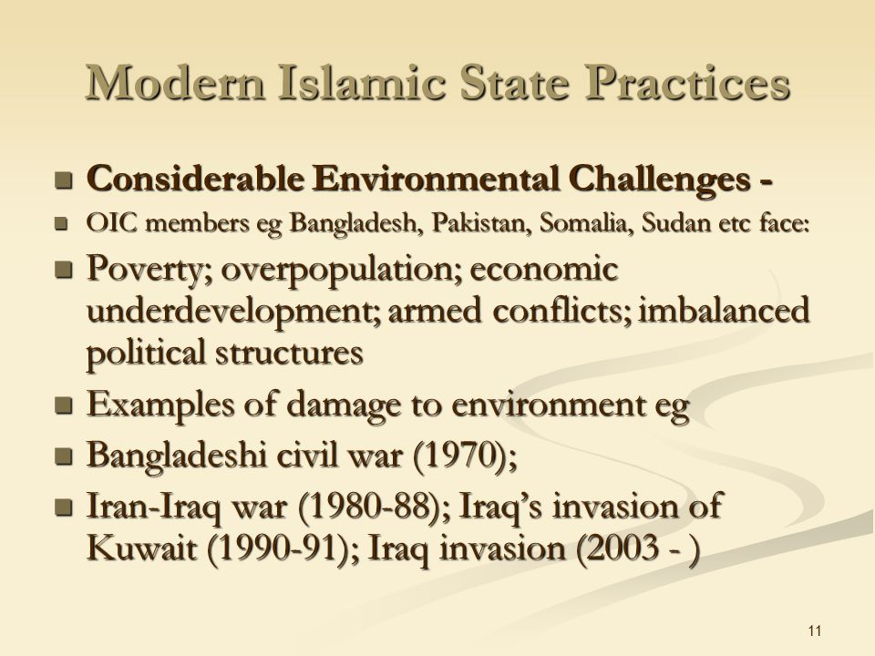 11 Modern Islamic State Practices Considerable Environmental Challenges - Considerable Environmental Challenges - OIC members eg Bangladesh, Pakistan, Somalia, Sudan etc face: OIC members eg Bangladesh, Pakistan, Somalia, Sudan etc face: Poverty; overpopulation; economic underdevelopment; armed conflicts; imbalanced political structures Poverty; overpopulation; economic underdevelopment; armed conflicts; imbalanced political structures Examples of damage to environment eg Examples of damage to environment eg Bangladeshi civil war (1970); Bangladeshi civil war (1970); Iran-Iraq war (1980-88); Iraq's invasion of Kuwait (1990-91); Iraq invasion (2003 - ) Iran-Iraq war (1980-88); Iraq's invasion of Kuwait (1990-91); Iraq invasion (2003 - )