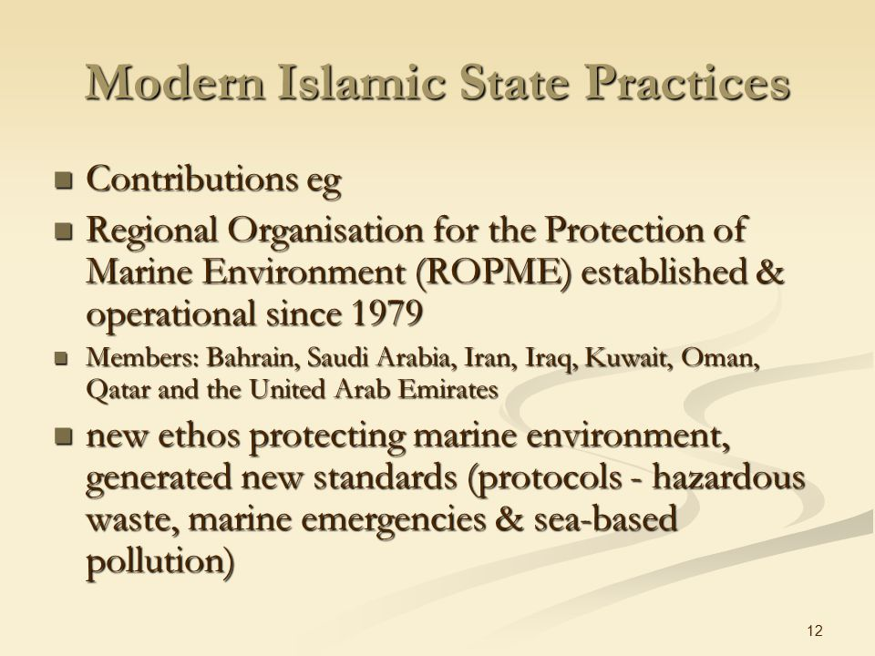 12 Modern Islamic State Practices Contributions eg Contributions eg Regional Organisation for the Protection of Marine Environment (ROPME) established & operational since 1979 Regional Organisation for the Protection of Marine Environment (ROPME) established & operational since 1979 Members: Bahrain, Saudi Arabia, Iran, Iraq, Kuwait, Oman, Qatar and the United Arab Emirates Members: Bahrain, Saudi Arabia, Iran, Iraq, Kuwait, Oman, Qatar and the United Arab Emirates new ethos protecting marine environment, generated new standards (protocols - hazardous waste, marine emergencies & sea-based pollution) new ethos protecting marine environment, generated new standards (protocols - hazardous waste, marine emergencies & sea-based pollution)