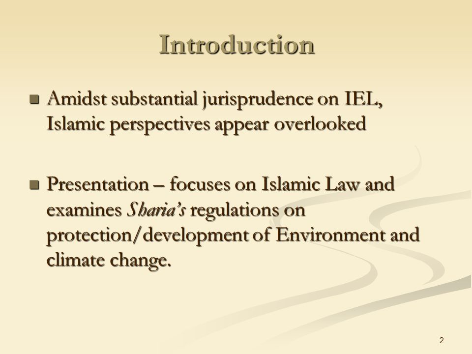 2 Introduction Amidst substantial jurisprudence on IEL, Islamic perspectives appear overlooked Amidst substantial jurisprudence on IEL, Islamic perspectives appear overlooked Presentation – focuses on Islamic Law and examines Sharia's regulations on protection/development of Environment and climate change.
