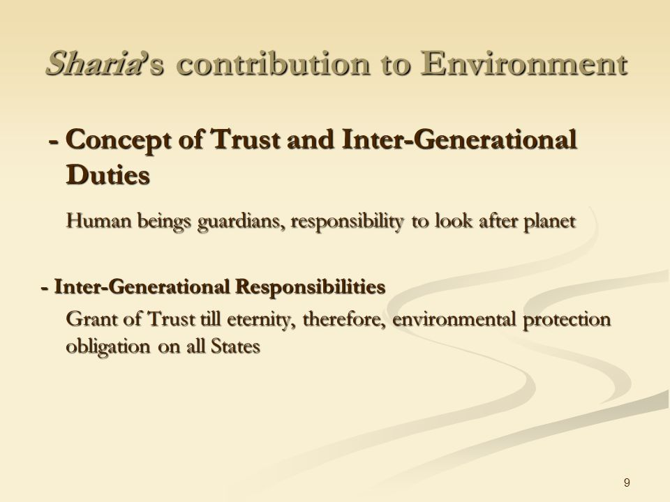 9 Sharia's contribution to Environment - Concept of Trust and Inter-Generational Duties - Concept of Trust and Inter-Generational Duties Human beings guardians, responsibility to look after planet - Inter-Generational Responsibilities Grant of Trust till eternity, therefore, environmental protection obligation on all States