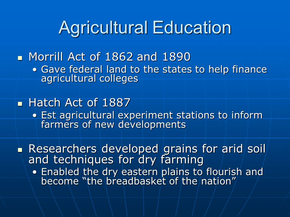 Agricultural Education Morrill Act of 1862 and 1890 Morrill Act of 1862 and 1890 Gave federal land to the states to help finance agricultural collegesGave federal land to the states to help finance agricultural colleges Hatch Act of 1887 Hatch Act of 1887 Est agricultural experiment stations to inform farmers of new developmentsEst agricultural experiment stations to inform farmers of new developments Researchers developed grains for arid soil and techniques for dry farming Researchers developed grains for arid soil and techniques for dry farming Enabled the dry eastern plains to flourish and become the breadbasket of the nation Enabled the dry eastern plains to flourish and become the breadbasket of the nation