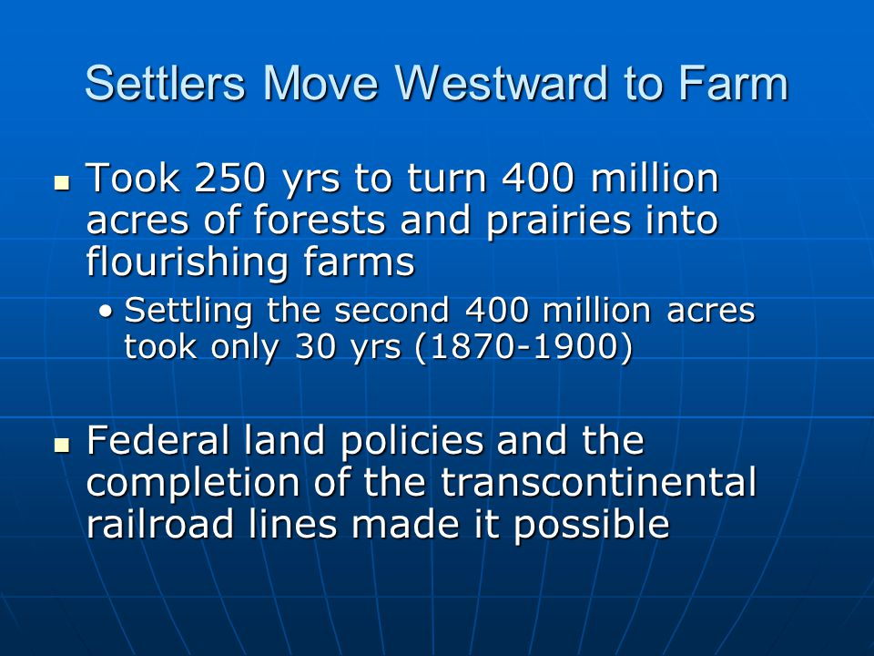 Settlers Move Westward to Farm Took 250 yrs to turn 400 million acres of forests and prairies into flourishing farms Took 250 yrs to turn 400 million acres of forests and prairies into flourishing farms Settling the second 400 million acres took only 30 yrs (1870-1900)Settling the second 400 million acres took only 30 yrs (1870-1900) Federal land policies and the completion of the transcontinental railroad lines made it possible Federal land policies and the completion of the transcontinental railroad lines made it possible