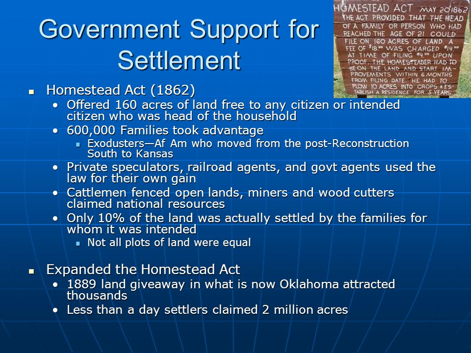 Government Support for Settlement Homestead Act (1862) Homestead Act (1862) Offered 160 acres of land free to any citizen or intended citizen who was head of the householdOffered 160 acres of land free to any citizen or intended citizen who was head of the household 600,000 Families took advantage600,000 Families took advantage Exodusters—Af Am who moved from the post-Reconstruction South to Kansas Exodusters—Af Am who moved from the post-Reconstruction South to Kansas Private speculators, railroad agents, and govt agents used the law for their own gainPrivate speculators, railroad agents, and govt agents used the law for their own gain Cattlemen fenced open lands, miners and wood cutters claimed national resourcesCattlemen fenced open lands, miners and wood cutters claimed national resources Only 10% of the land was actually settled by the families for whom it was intendedOnly 10% of the land was actually settled by the families for whom it was intended Not all plots of land were equal Not all plots of land were equal Expanded the Homestead Act Expanded the Homestead Act 1889 land giveaway in what is now Oklahoma attracted thousands1889 land giveaway in what is now Oklahoma attracted thousands Less than a day settlers claimed 2 million acresLess than a day settlers claimed 2 million acres