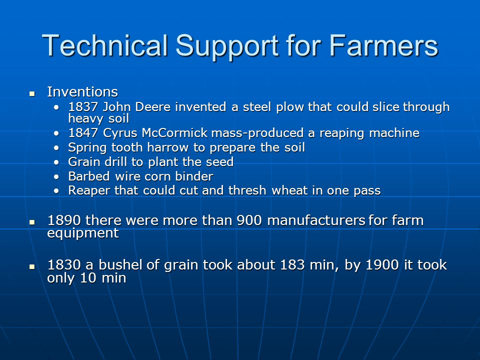 Technical Support for Farmers Inventions Inventions 1837 John Deere invented a steel plow that could slice through heavy soil1837 John Deere invented a steel plow that could slice through heavy soil 1847 Cyrus McCormick mass-produced a reaping machine1847 Cyrus McCormick mass-produced a reaping machine Spring tooth harrow to prepare the soilSpring tooth harrow to prepare the soil Grain drill to plant the seedGrain drill to plant the seed Barbed wire corn binderBarbed wire corn binder Reaper that could cut and thresh wheat in one passReaper that could cut and thresh wheat in one pass 1890 there were more than 900 manufacturers for farm equipment 1890 there were more than 900 manufacturers for farm equipment 1830 a bushel of grain took about 183 min, by 1900 it took only 10 min 1830 a bushel of grain took about 183 min, by 1900 it took only 10 min