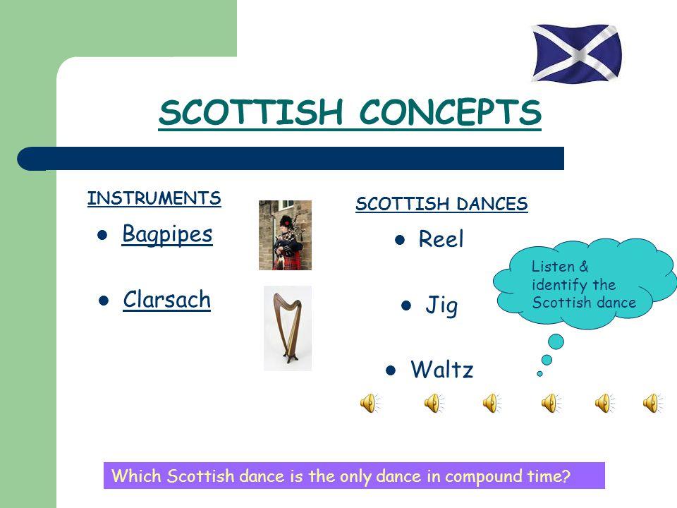 SCOTTISH CONCEPTS Bagpipes Clarsach INSTRUMENTS SCOTTISH DANCES Reel Jig Waltz Listen & identify the Scottish dance Which Scottish dance is the only d