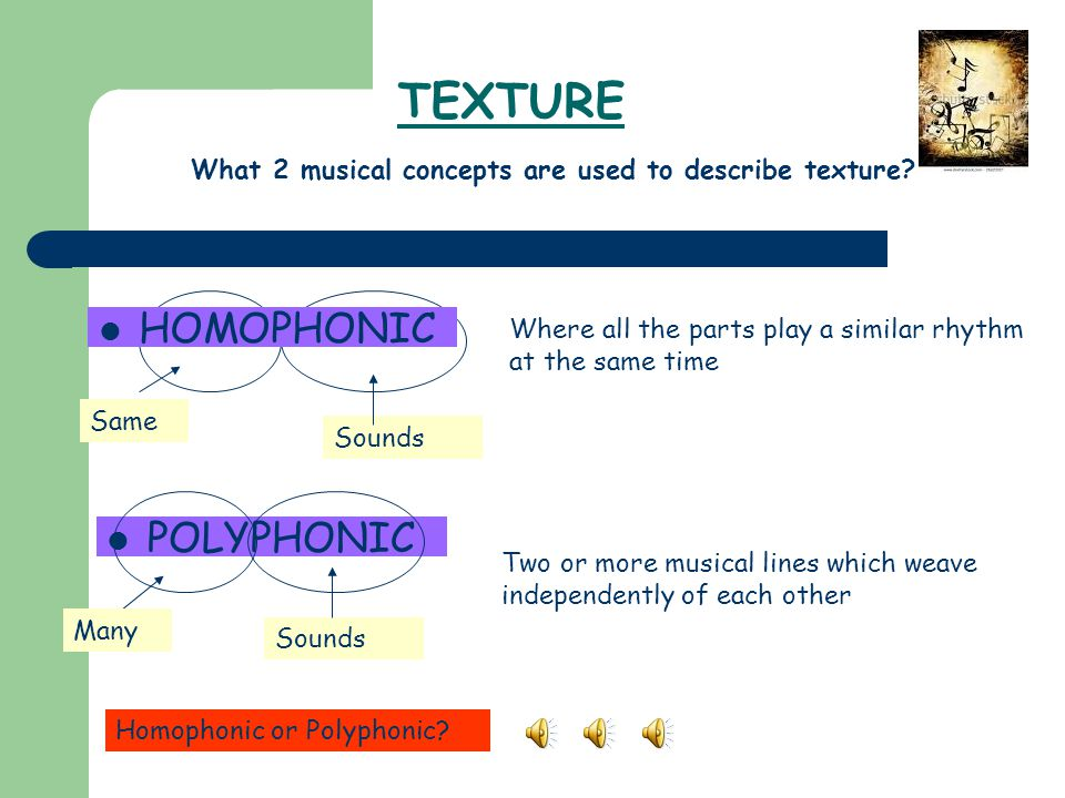 TEXTURE Where all the parts play a similar rhythm at the same time POLYPHONIC Two or more musical lines which weave independently of each other Same S