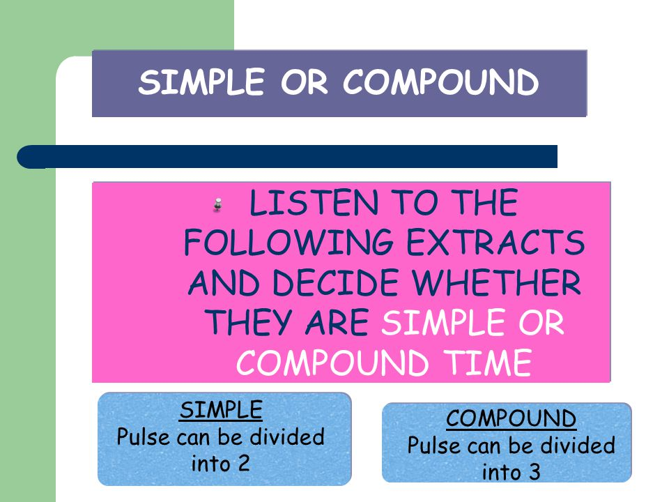 SIMPLE OR COMPOUND LISTEN TO THE FOLLOWING EXTRACTS AND DECIDE WHETHER THEY ARE SIMPLE OR COMPOUND TIME SIMPLE Pulse can be divided into 2 COMPOUND Pu