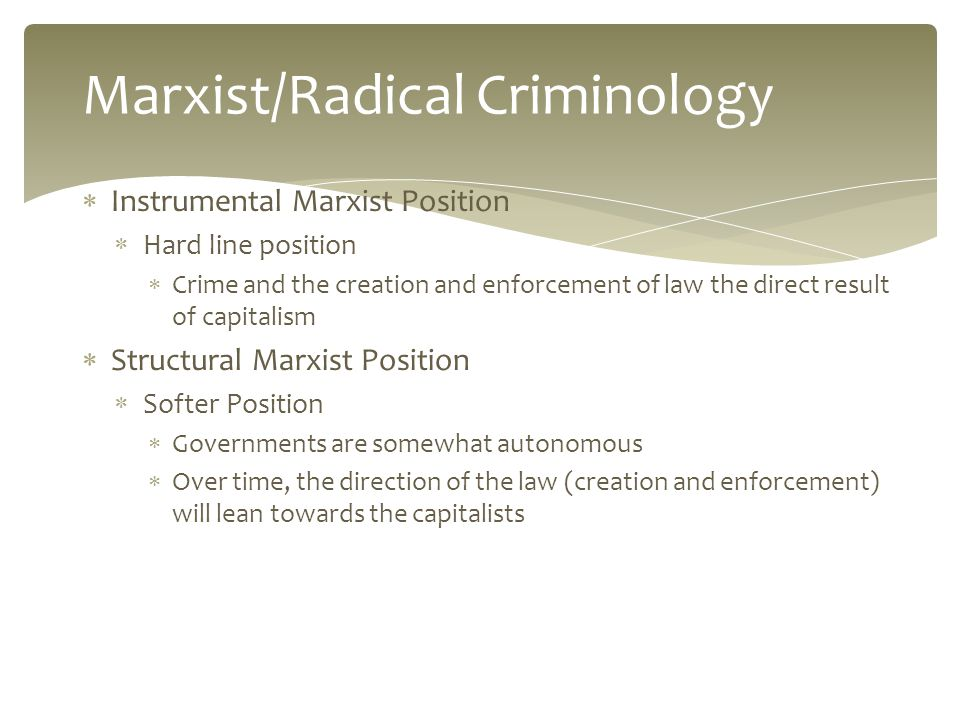  Instrumental Marxist Position  Hard line position  Crime and the creation and enforcement of law the direct result of capitalism  Structural Marxist Position  Softer Position  Governments are somewhat autonomous  Over time, the direction of the law (creation and enforcement) will lean towards the capitalists Marxist/Radical Criminology