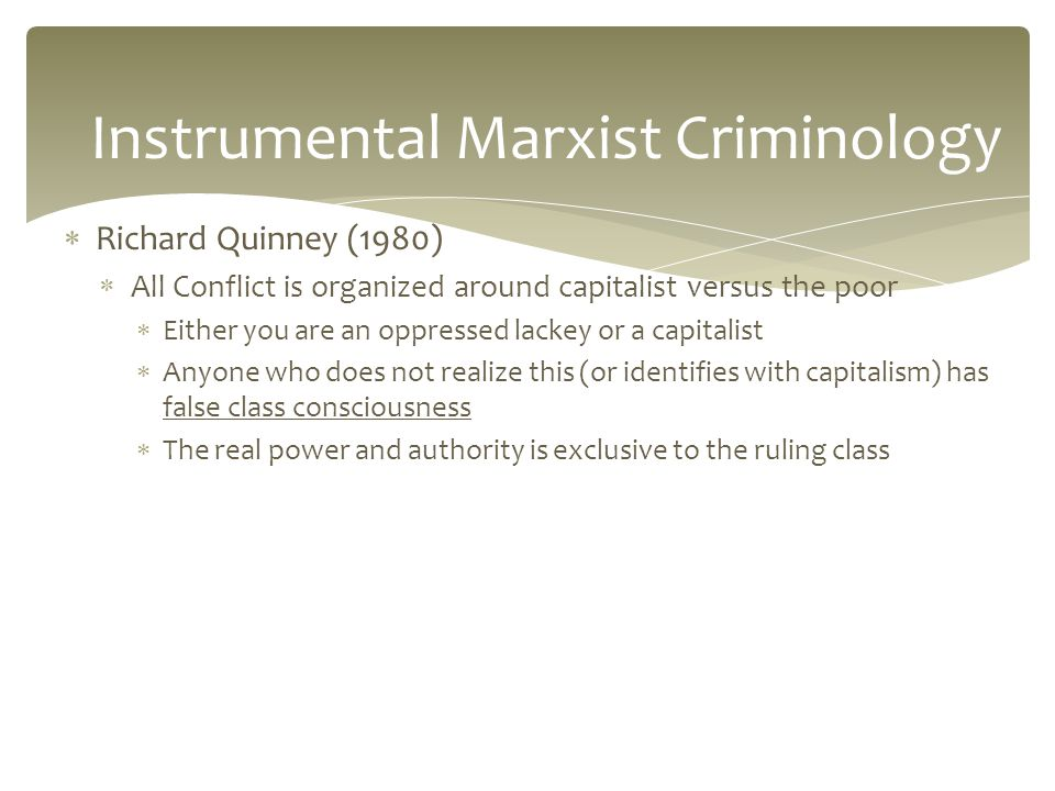  Richard Quinney (1980)  All Conflict is organized around capitalist versus the poor  Either you are an oppressed lackey or a capitalist  Anyone who does not realize this (or identifies with capitalism) has false class consciousness  The real power and authority is exclusive to the ruling class Instrumental Marxist Criminology