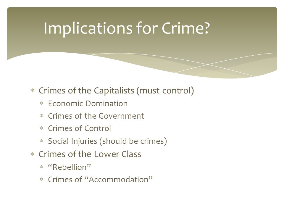  Crimes of the Capitalists (must control)  Economic Domination  Crimes of the Government  Crimes of Control  Social Injuries (should be crimes)  Crimes of the Lower Class  Rebellion  Crimes of Accommodation Implications for Crime