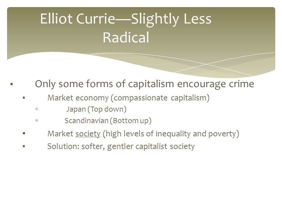 ▪ Only some forms of capitalism encourage crime ▪ Market economy (compassionate capitalism)  Japan (Top down)  Scandinavian (Bottom up) ▪ Market society (high levels of inequality and poverty) ▪ Solution: softer, gentler capitalist society Elliot Currie—Slightly Less Radical