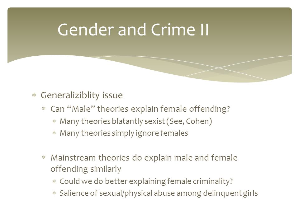  Generaliziblity issue  Can Male theories explain female offending.