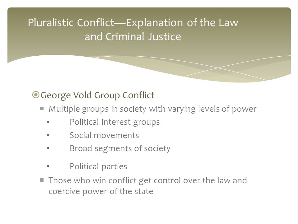  George Vold Group Conflict  Multiple groups in society with varying levels of power ▪ Political interest groups ▪ Social movements ▪ Broad segments of society ▪ Political parties  Those who win conflict get control over the law and coercive power of the state Pluralistic Conflict—Explanation of the Law and Criminal Justice