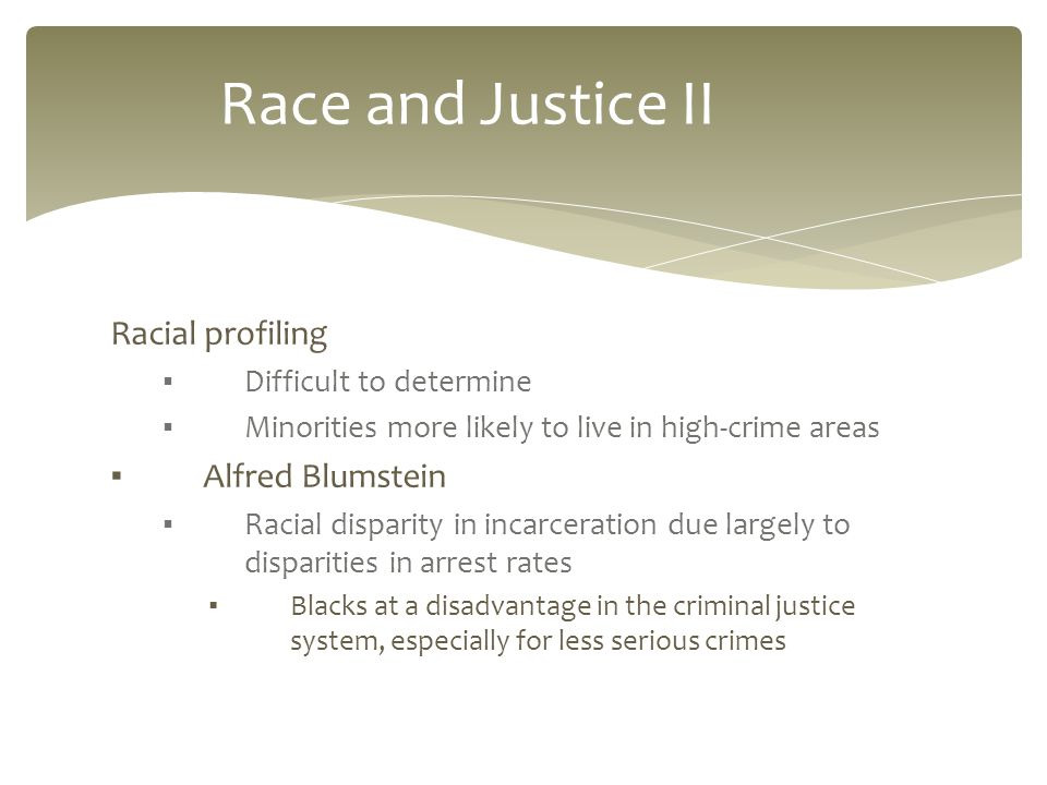 Racial profiling ▪ Difficult to determine ▪ Minorities more likely to live in high-crime areas ▪ Alfred Blumstein ▪ Racial disparity in incarceration due largely to disparities in arrest rates ▪ Blacks at a disadvantage in the criminal justice system, especially for less serious crimes Race and Justice II