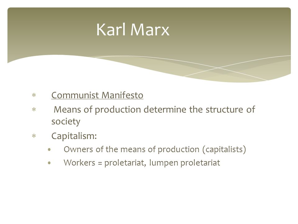  Communist Manifesto  Means of production determine the structure of society  Capitalism: Owners of the means of production (capitalists) Workers = proletariat, lumpen proletariat Karl Marx