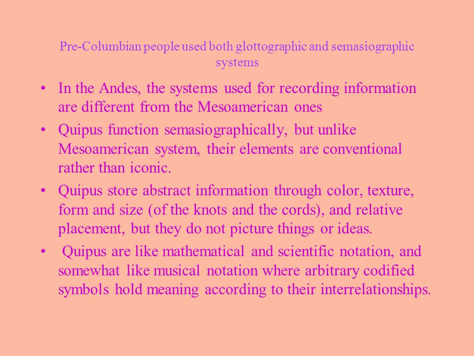 Pre-Columbian people used both glottographic and semasiographic systems In the Andes, the systems used for recording information are different from the Mesoamerican ones Quipus function semasiographically, but unlike Mesoamerican system, their elements are conventional rather than iconic.
