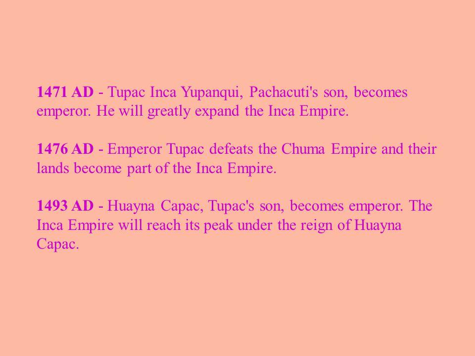 1471 AD - Tupac Inca Yupanqui, Pachacuti s son, becomes emperor.