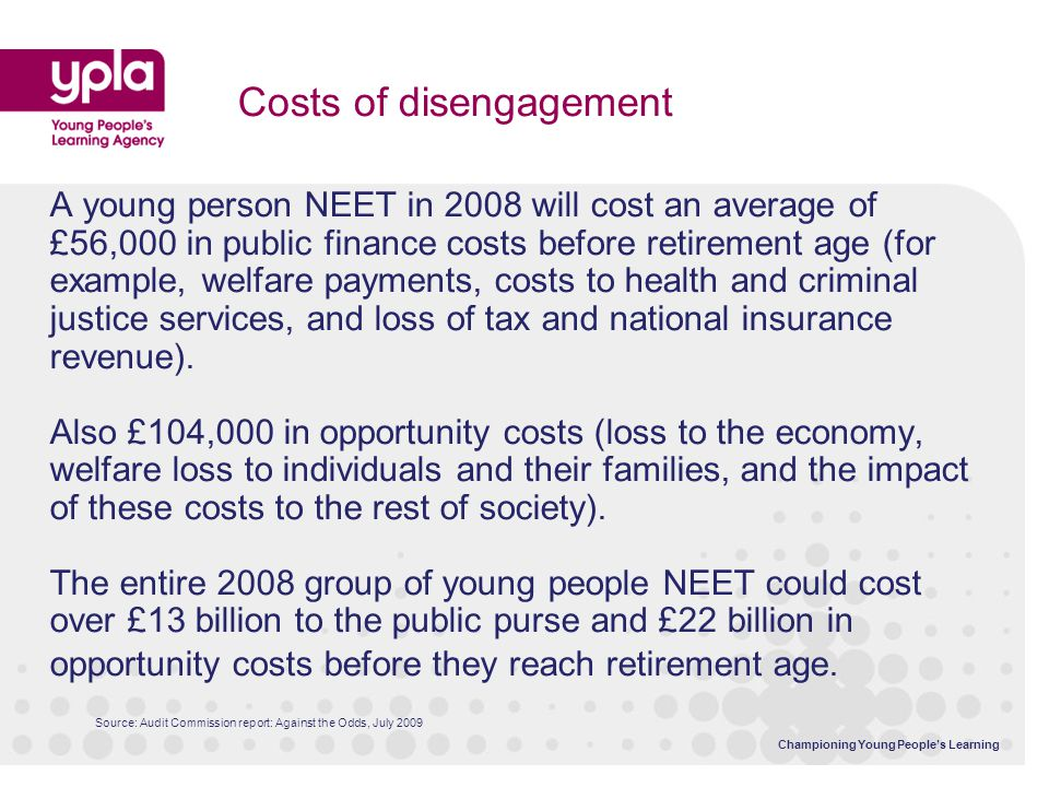 Championing Young People's Learning A young person NEET in 2008 will cost an average of £56,000 in public finance costs before retirement age (for exa