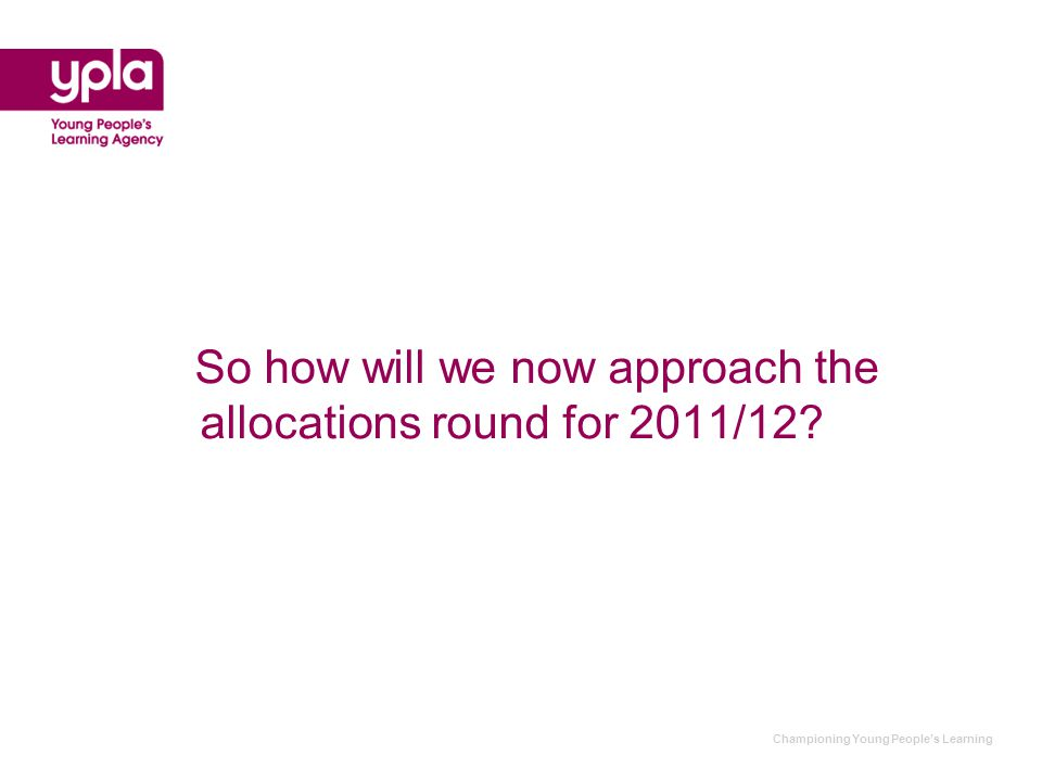 Championing Young People's Learning So how will we now approach the allocations round for 2011/12