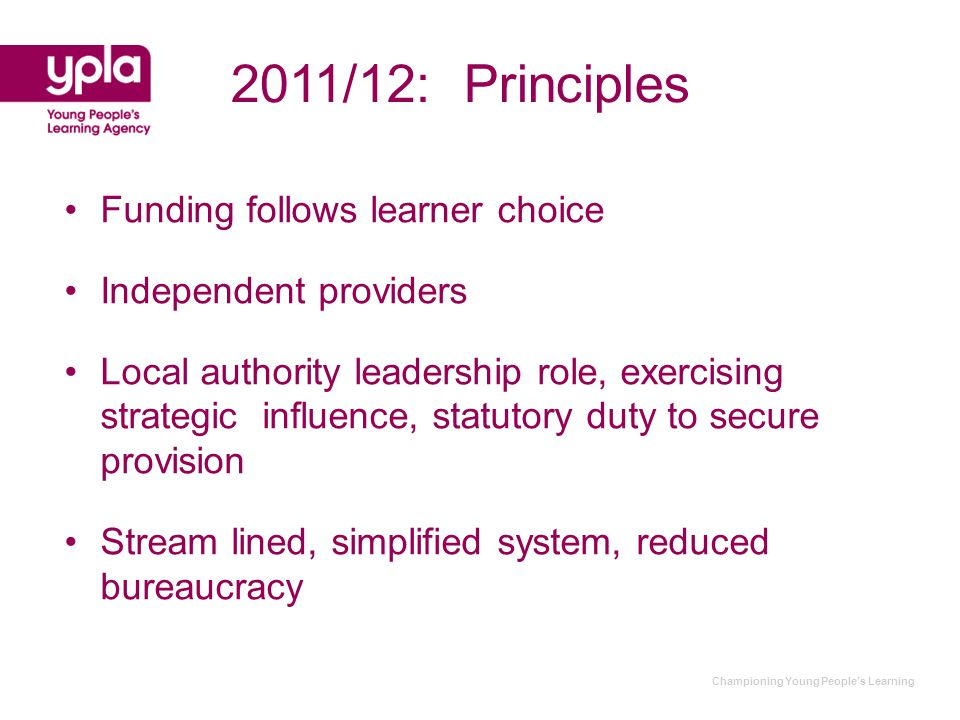Championing Young People's Learning Funding follows learner choice Independent providers Local authority leadership role, exercising strategic influence, statutory duty to secure provision Stream lined, simplified system, reduced bureaucracy 2011/12: Principles