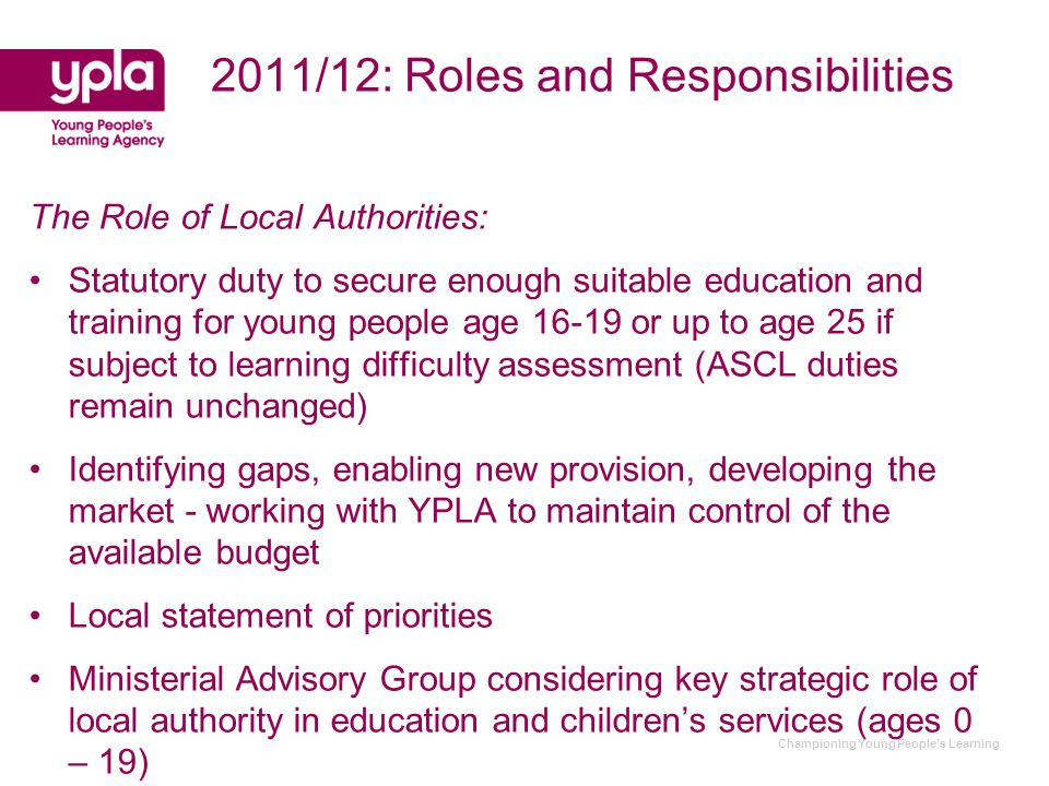 Championing Young People's Learning 2011/12: Roles and Responsibilities The Role of Local Authorities: Statutory duty to secure enough suitable education and training for young people age 16-19 or up to age 25 if subject to learning difficulty assessment (ASCL duties remain unchanged) Identifying gaps, enabling new provision, developing the market - working with YPLA to maintain control of the available budget Local statement of priorities Ministerial Advisory Group considering key strategic role of local authority in education and children's services (ages 0 – 19)