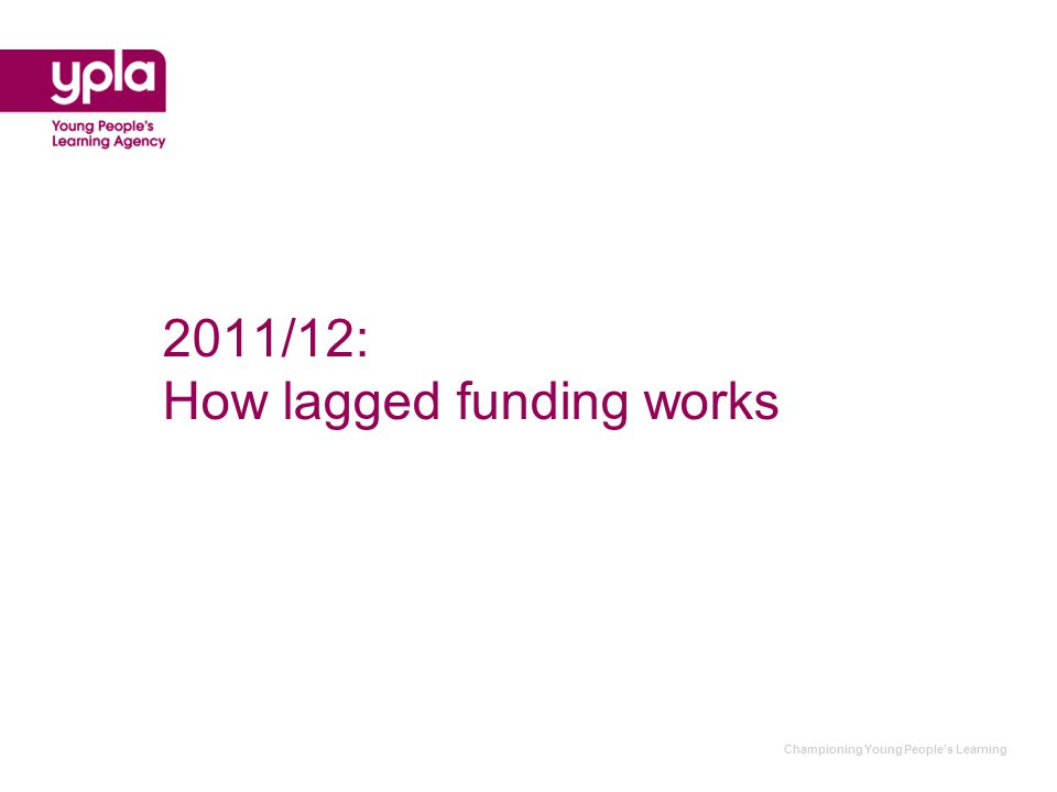 Championing Young People's Learning 2011/12: How lagged funding works