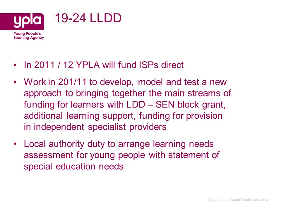 Championing Young People's Learning 19-24 LLDD In 2011 / 12 YPLA will fund ISPs direct Work in 201/11 to develop, model and test a new approach to bringing together the main streams of funding for learners with LDD – SEN block grant, additional learning support, funding for provision in independent specialist providers Local authority duty to arrange learning needs assessment for young people with statement of special education needs