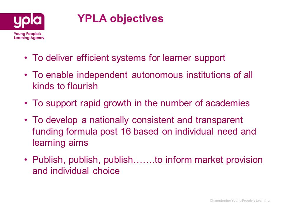 Championing Young People's Learning YPLA objectives To deliver efficient systems for learner support To enable independent autonomous institutions of all kinds to flourish To support rapid growth in the number of academies To develop a nationally consistent and transparent funding formula post 16 based on individual need and learning aims Publish, publish, publish…….to inform market provision and individual choice