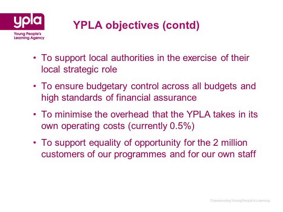 Championing Young People's Learning YPLA objectives (contd) To support local authorities in the exercise of their local strategic role To ensure budgetary control across all budgets and high standards of financial assurance To minimise the overhead that the YPLA takes in its own operating costs (currently 0.5%) To support equality of opportunity for the 2 million customers of our programmes and for our own staff