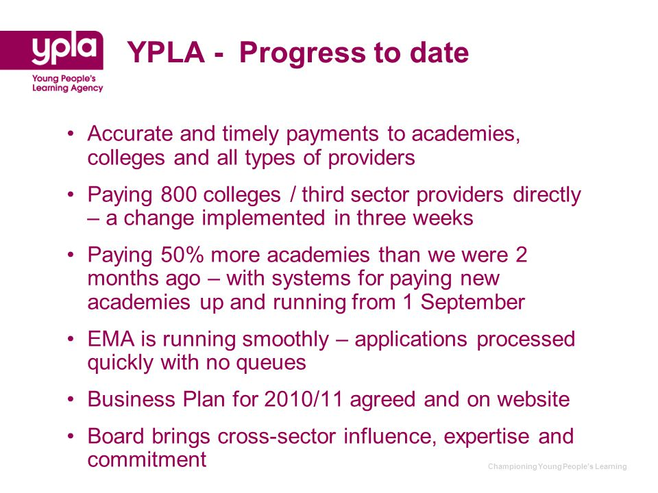 Championing Young People's Learning YPLA - Progress to date Accurate and timely payments to academies, colleges and all types of providers Paying 800