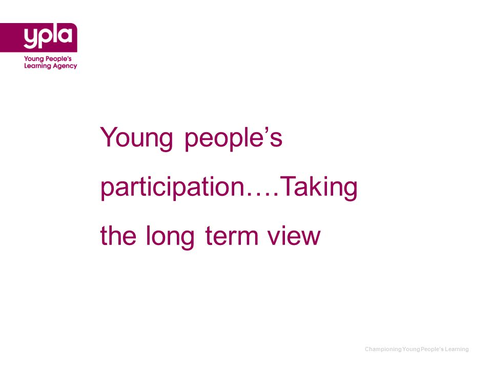 Championing Young People's Learning Young people's participation….Taking the long term view