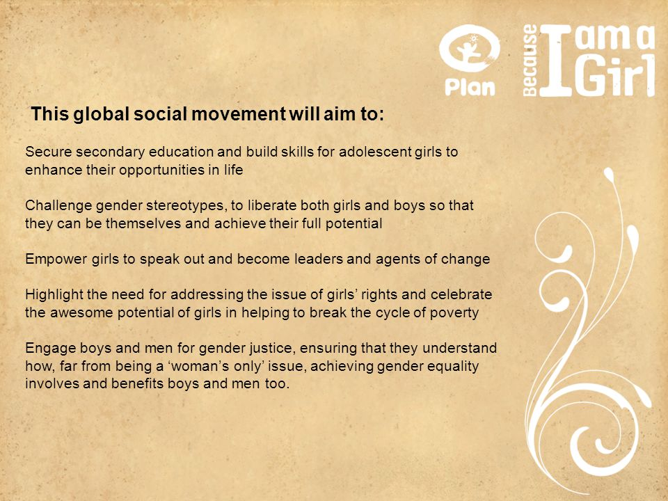 This global social movement will aim to: Secure secondary education and build skills for adolescent girls to enhance their opportunities in life Chall