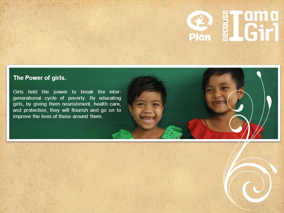 The Power of girls. Girls hold the power to break the inter- generational cycle of poverty. By educating girls, by giving them nourishment, health car